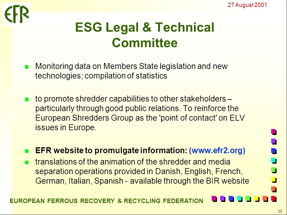 27 August 2001 20 EUROPEAN FERROUS RECOVERY & RECYCLING FEDERATION ESG Legal & Technical Committee n Monitoring data on Members State legislation and new technologies; compilation of statistics n to promote shredder capabilities to other stakeholders – particularly through good public relations.