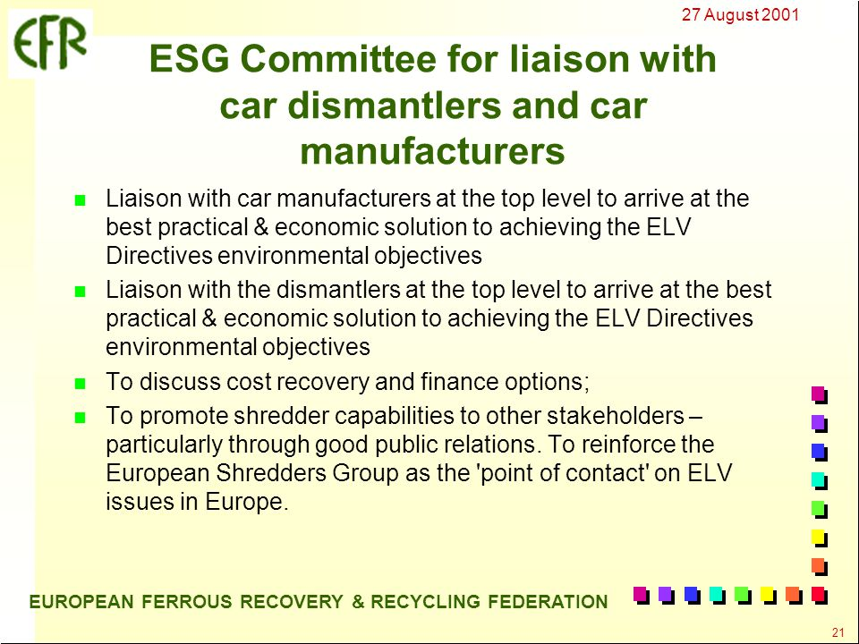27 August 2001 21 EUROPEAN FERROUS RECOVERY & RECYCLING FEDERATION ESG Committee for liaison with car dismantlers and car manufacturers n Liaison with car manufacturers at the top level to arrive at the best practical & economic solution to achieving the ELV Directives environmental objectives n Liaison with the dismantlers at the top level to arrive at the best practical & economic solution to achieving the ELV Directives environmental objectives n To discuss cost recovery and finance options; n To promote shredder capabilities to other stakeholders – particularly through good public relations.