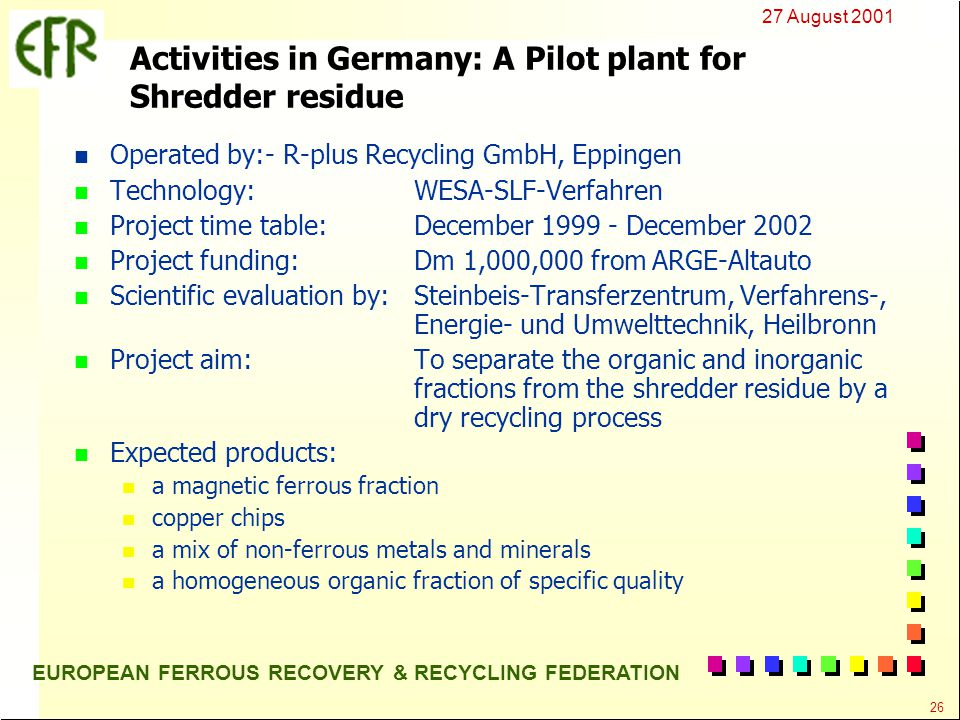 27 August 2001 26 EUROPEAN FERROUS RECOVERY & RECYCLING FEDERATION Activities in Germany: A Pilot plant for Shredder residue n Operated by:- R-plus Recycling GmbH, Eppingen n Technology:WESA-SLF-Verfahren n Project time table:December 1999 - December 2002 n Project funding:Dm 1,000,000 from ARGE-Altauto n Scientific evaluation by:Steinbeis-Transferzentrum, Verfahrens-, Energie- und Umwelttechnik, Heilbronn n Project aim:To separate the organic and inorganic fractions from the shredder residue by a dry recycling process n Expected products: n a magnetic ferrous fraction n copper chips n a mix of non-ferrous metals and minerals n a homogeneous organic fraction of specific quality