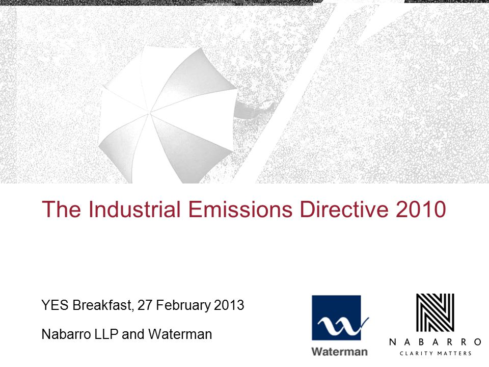 The Industrial Emissions Directive 2010 YES Breakfast, 27 February 2013 Nabarro LLP and Waterman