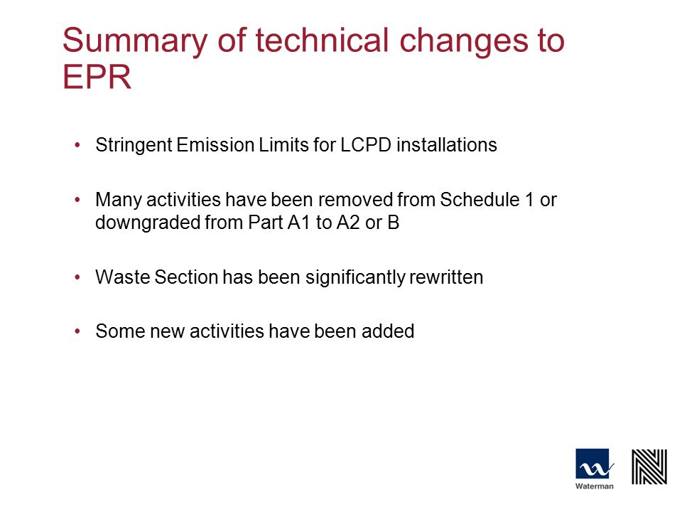 Summary of technical changes to EPR Stringent Emission Limits for LCPD installations Many activities have been removed from Schedule 1 or downgraded from Part A1 to A2 or B Waste Section has been significantly rewritten Some new activities have been added