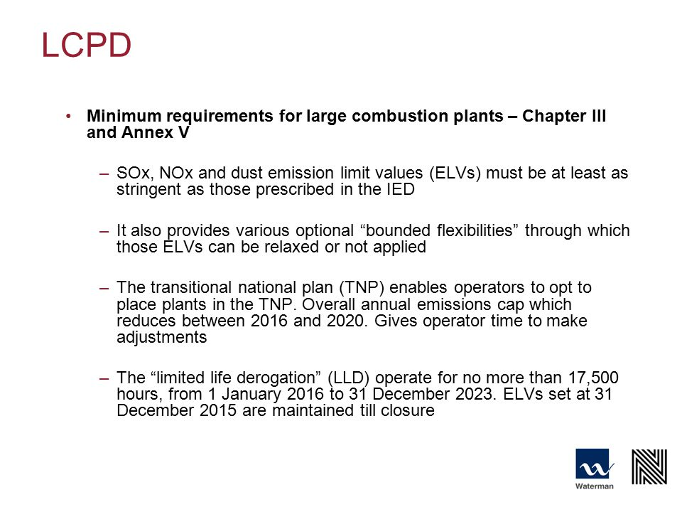 LCPD Minimum requirements for large combustion plants – Chapter III and Annex V –SOx, NOx and dust emission limit values (ELVs) must be at least as stringent as those prescribed in the IED –It also provides various optional bounded flexibilities through which those ELVs can be relaxed or not applied –The transitional national plan (TNP) enables operators to opt to place plants in the TNP.