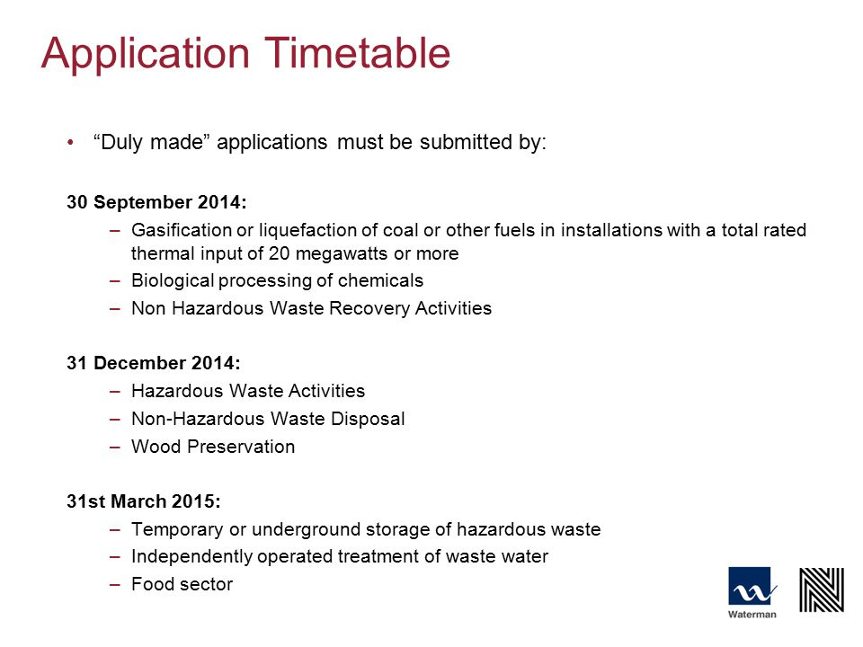 Application Timetable Duly made applications must be submitted by: 30 September 2014: –Gasification or liquefaction of coal or other fuels in installations with a total rated thermal input of 20 megawatts or more –Biological processing of chemicals –Non Hazardous Waste Recovery Activities 31 December 2014: –Hazardous Waste Activities –Non-Hazardous Waste Disposal –Wood Preservation 31st March 2015: –Temporary or underground storage of hazardous waste –Independently operated treatment of waste water –Food sector