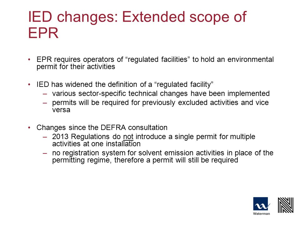 IED changes: Extended scope of EPR EPR requires operators of regulated facilities to hold an environmental permit for their activities IED has widened the definition of a regulated facility –various sector-specific technical changes have been implemented –permits will be required for previously excluded activities and vice versa Changes since the DEFRA consultation –2013 Regulations do not introduce a single permit for multiple activities at one installation –no registration system for solvent emission activities in place of the permitting regime, therefore a permit will still be required