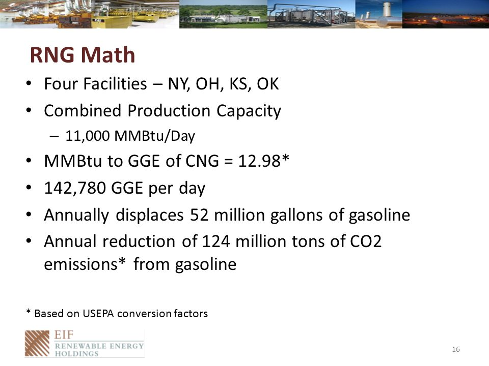 RNG Math Four Facilities – NY, OH, KS, OK Combined Production Capacity – 11,000 MMBtu/Day MMBtu to GGE of CNG = 12.98* 142,780 GGE per day Annually displaces 52 million gallons of gasoline Annual reduction of 124 million tons of CO2 emissions* from gasoline * Based on USEPA conversion factors 16