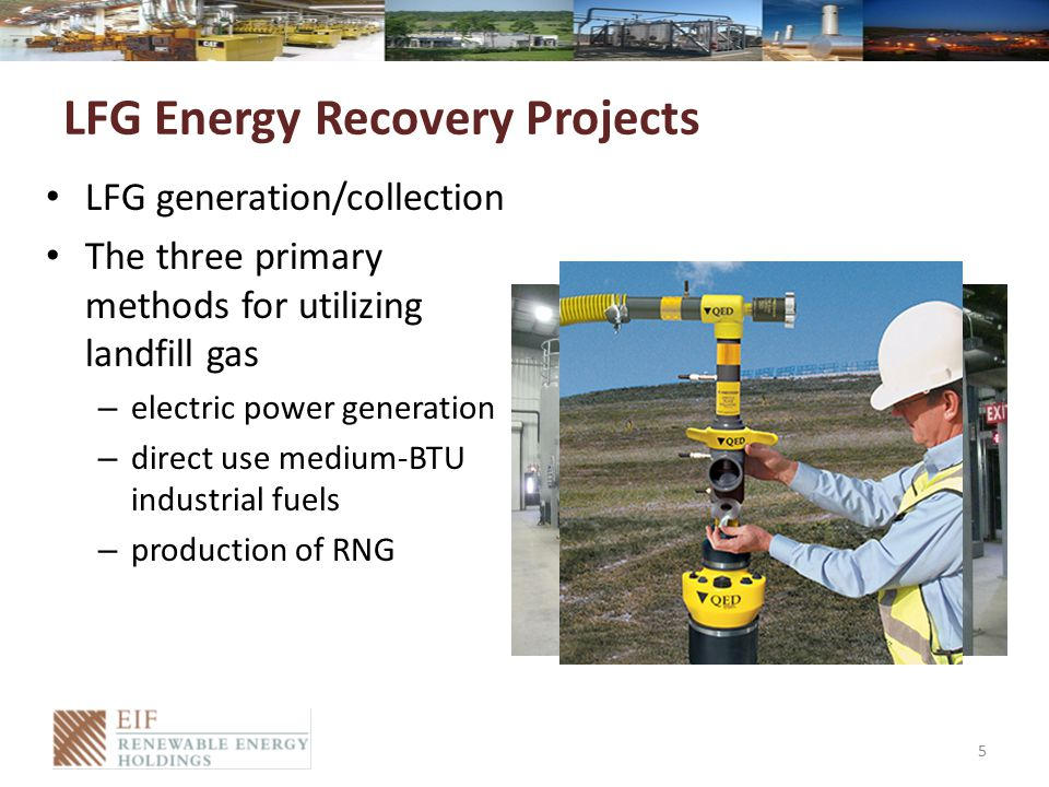 LFG Energy Recovery Projects LFG generation/collection The three primary methods for utilizing landfill gas – electric power generation – direct use medium-BTU industrial fuels – production of RNG 5