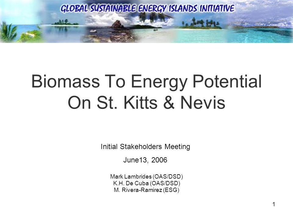1 Biomass To Energy Potential On St. Kitts & Nevis Mark Lambrides (OAS/DSD) K.H.