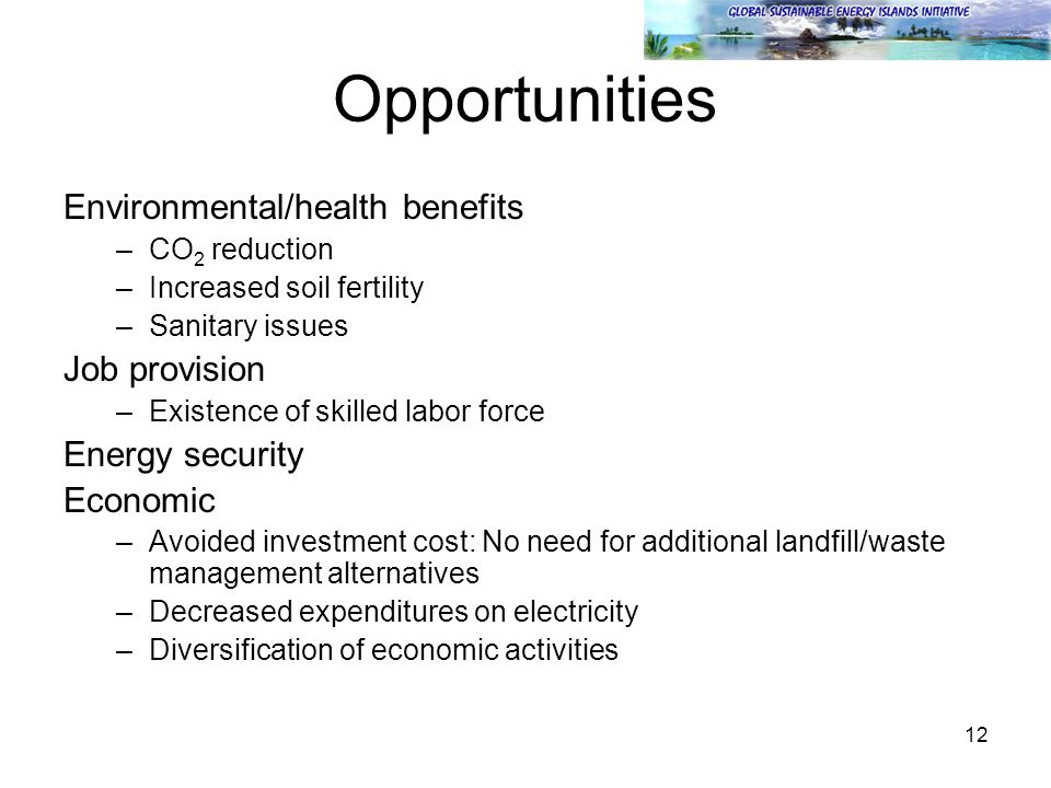 12 Opportunities Environmental/health benefits –CO 2 reduction –Increased soil fertility –Sanitary issues Job provision –Existence of skilled labor fo