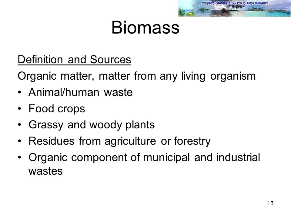 13 Biomass Definition and Sources Organic matter, matter from any living organism Animal/human waste Food crops Grassy and woody plants Residues from agriculture or forestry Organic component of municipal and industrial wastes