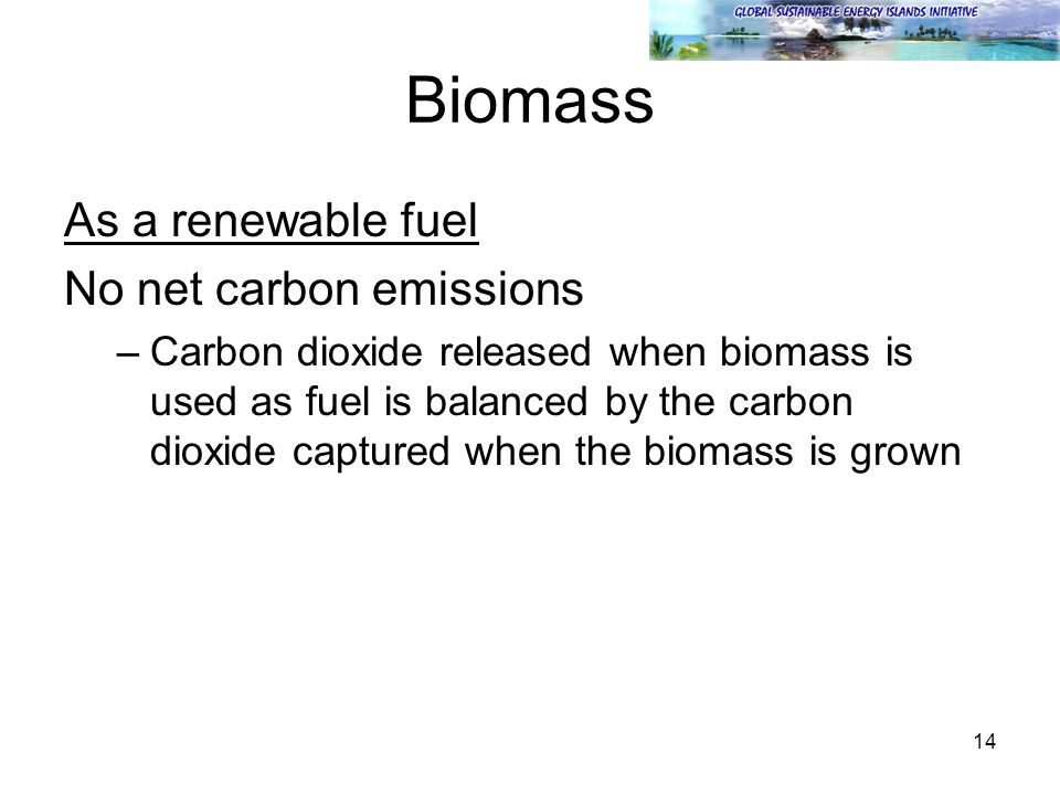 14 Biomass As a renewable fuel No net carbon emissions –Carbon dioxide released when biomass is used as fuel is balanced by the carbon dioxide captured when the biomass is grown