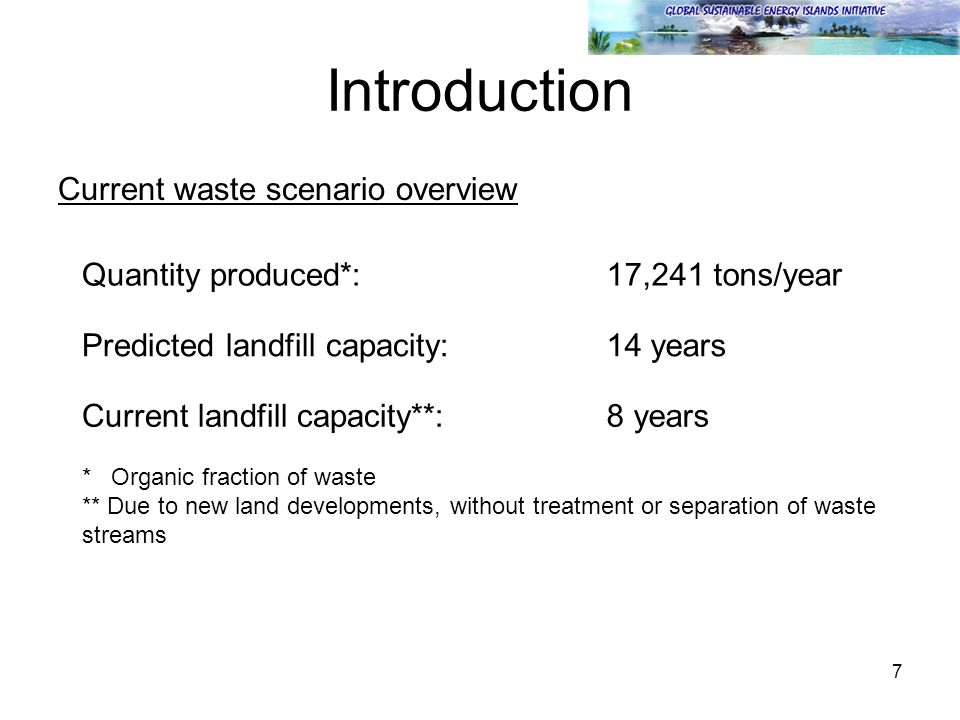 7 Introduction Current waste scenario overview Quantity produced*:17,241 tons/year Predicted landfill capacity:14 years Current landfill capacity**:8 years * Organic fraction of waste ** Due to new land developments, without treatment or separation of waste streams