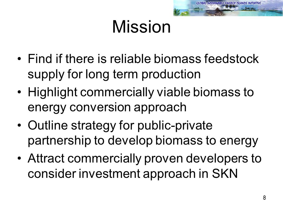 8 Mission Find if there is reliable biomass feedstock supply for long term production Highlight commercially viable biomass to energy conversion approach Outline strategy for public-private partnership to develop biomass to energy Attract commercially proven developers to consider investment approach in SKN
