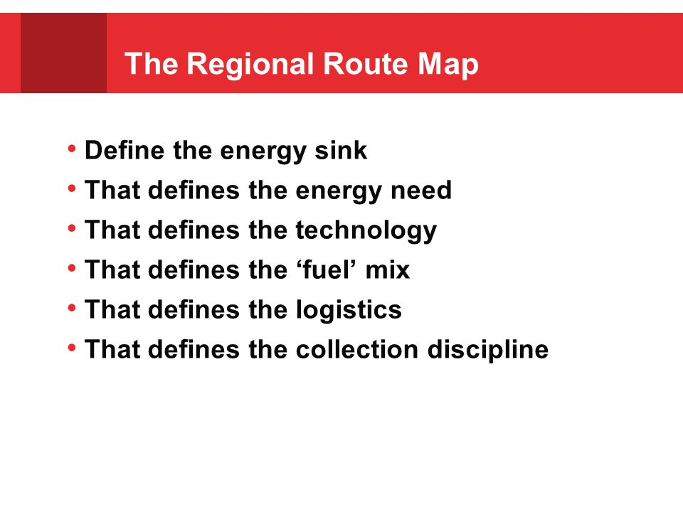 The Regional Route Map Define the energy sink That defines the energy need That defines the technology That defines the 'fuel' mix That defines the logistics That defines the collection discipline