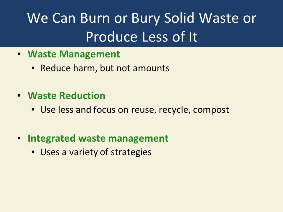 We Can Burn or Bury Solid Waste or Produce Less of It Waste Management Reduce harm, but not amounts Waste Reduction Use less and focus on reuse, recycle, compost Integrated waste management Uses a variety of strategies