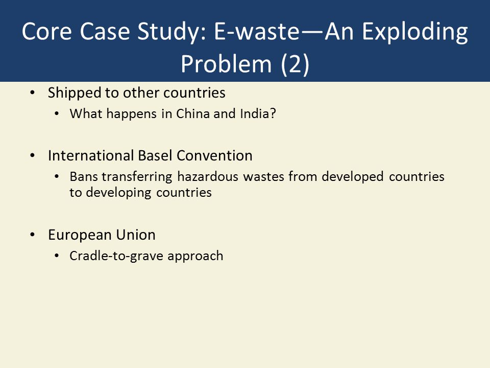 Case Study: Recycling E-Waste 70% goes to China Hazardous working conditions Includes child workers Reduce toxic components in electronics Dell and HP take recycle their products Europe has high-tech smelters with strict standards