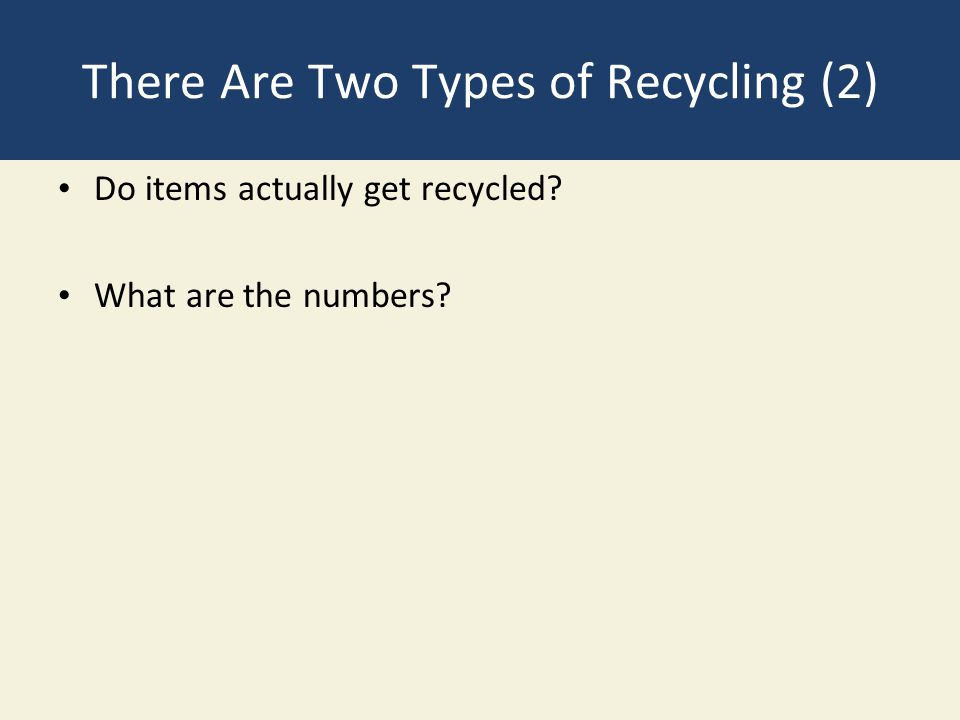 There Are Two Types of Recycling (2) Do items actually get recycled What are the numbers