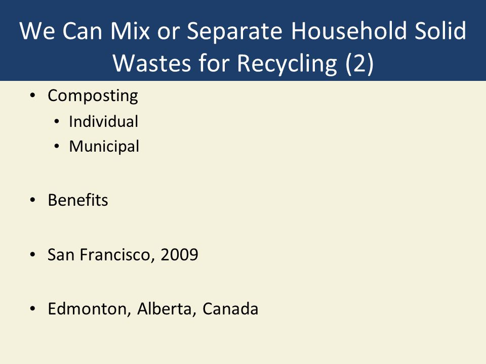 We Can Mix or Separate Household Solid Wastes for Recycling (2) Composting Individual Municipal Benefits San Francisco, 2009 Edmonton, Alberta, Canada