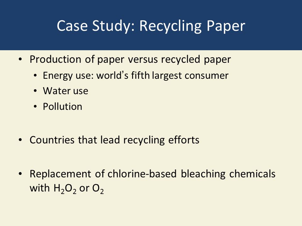 Case Study: Recycling Paper Production of paper versus recycled paper Energy use: world's fifth largest consumer Water use Pollution Countries that lead recycling efforts Replacement of chlorine-based bleaching chemicals with H 2 O 2 or O 2