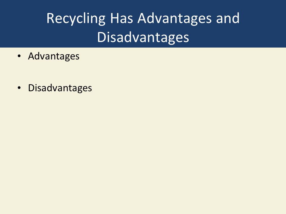 Recycling Has Advantages and Disadvantages Advantages Disadvantages