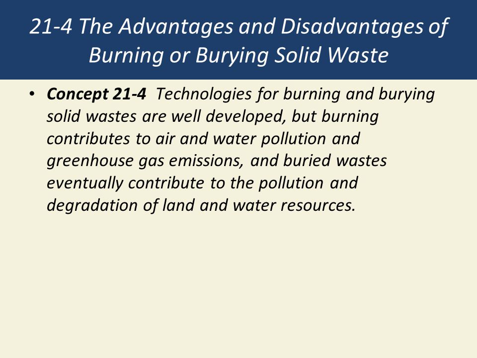 21-4 The Advantages and Disadvantages of Burning or Burying Solid Waste Concept 21-4 Technologies for burning and burying solid wastes are well developed, but burning contributes to air and water pollution and greenhouse gas emissions, and buried wastes eventually contribute to the pollution and degradation of land and water resources.