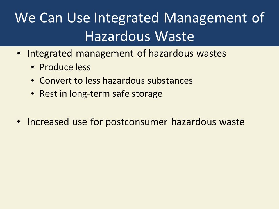 We Can Use Integrated Management of Hazardous Waste Integrated management of hazardous wastes Produce less Convert to less hazardous substances Rest in long-term safe storage Increased use for postconsumer hazardous waste