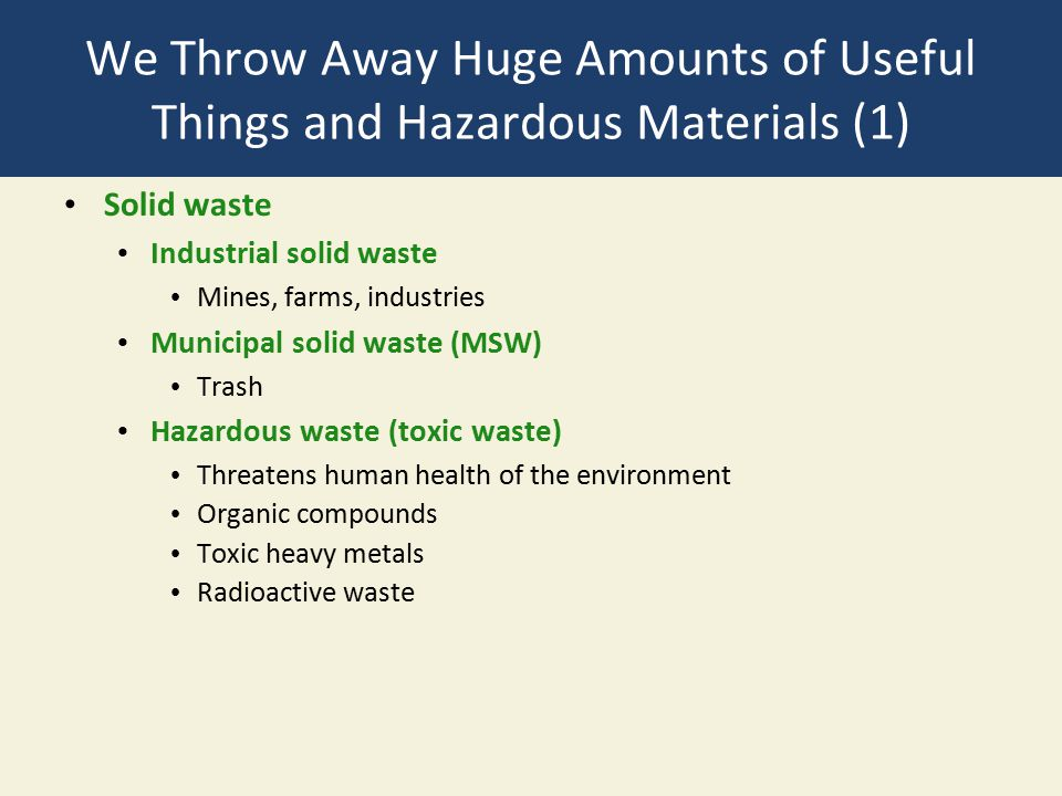 We Throw Away Huge Amounts of Useful Things and Hazardous Materials (1) Solid waste Industrial solid waste Mines, farms, industries Municipal solid waste (MSW) Trash Hazardous waste (toxic waste) Threatens human health of the environment Organic compounds Toxic heavy metals Radioactive waste