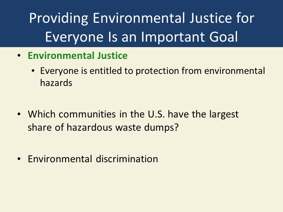 Providing Environmental Justice for Everyone Is an Important Goal Environmental Justice Everyone is entitled to protection from environmental hazards Which communities in the U.S.