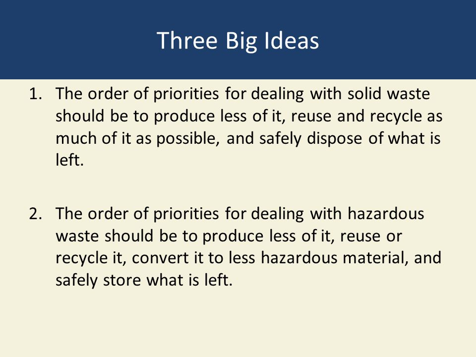 Three Big Ideas 1.The order of priorities for dealing with solid waste should be to produce less of it, reuse and recycle as much of it as possible, and safely dispose of what is left.