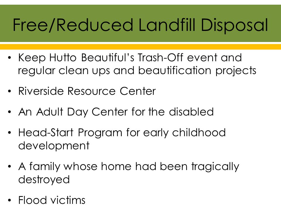 Keep Hutto Beautiful's Trash-Off event and regular clean ups and beautification projects Riverside Resource Center An Adult Day Center for the disabled Head-Start Program for early childhood development A family whose home had been tragically destroyed Flood victims Free/Reduced Landfill Disposal