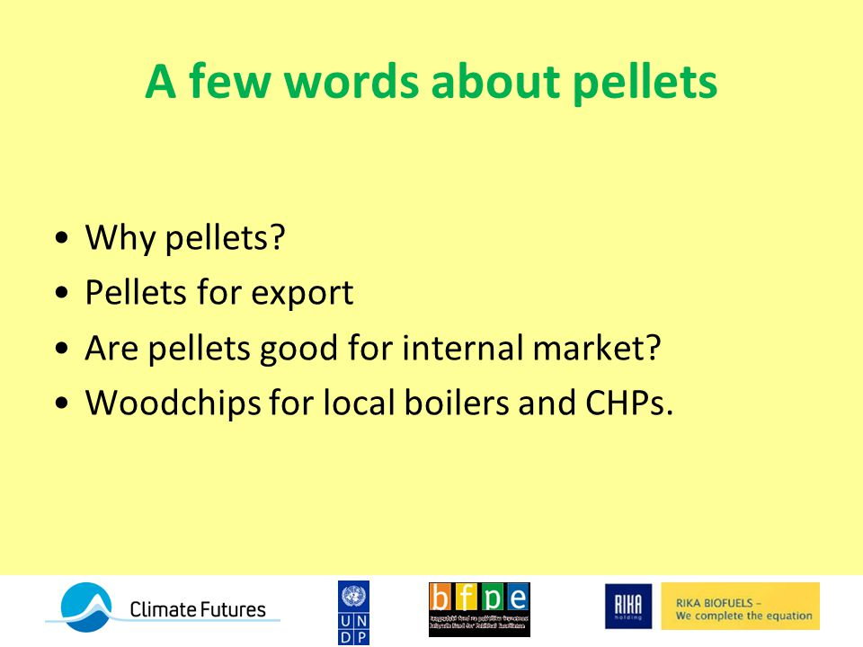 A few words about pellets Why pellets. Pellets for export Are pellets good for internal market.