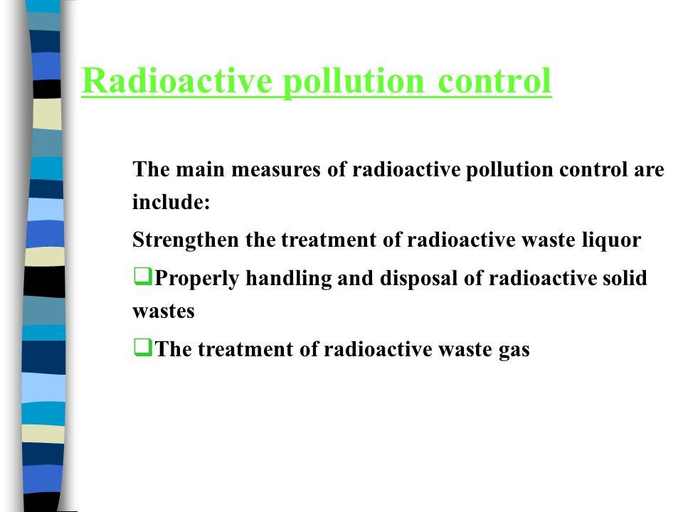 Radioactive pollution control The main measures of radioactive pollution control are include: Strengthen the treatment of radioactive waste liquor  P