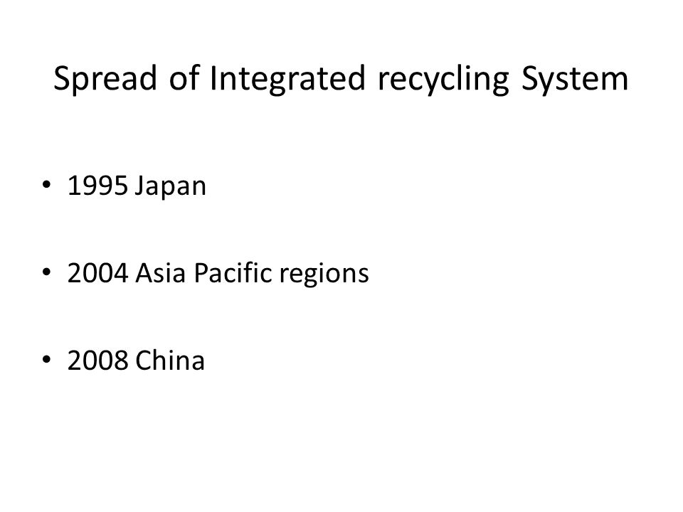 Spread of Integrated recycling System 1995 Japan 2004 Asia Pacific regions 2008 China