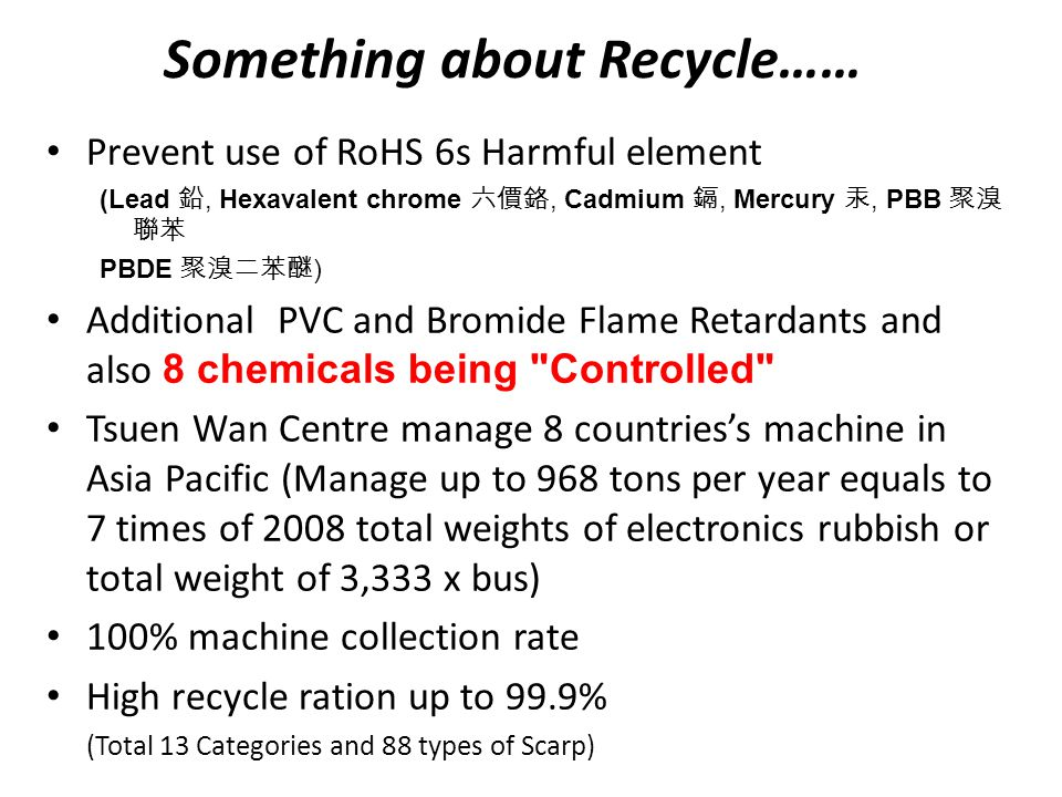 Something about Recycle…… Prevent use of RoHS 6s Harmful element (Lead 鉛, Hexavalent chrome 六價鉻, Cadmium 鎘, Mercury 汞, PBB 聚溴 聯苯 PBDE 聚溴二苯醚 ) Additional PVC and Bromide Flame Retardants and also 8 chemicals being Controlled Tsuen Wan Centre manage 8 countries's machine in Asia Pacific (Manage up to 968 tons per year equals to 7 times of 2008 total weights of electronics rubbish or total weight of 3,333 x bus) 100% machine collection rate High recycle ration up to 99.9% (Total 13 Categories and 88 types of Scarp)