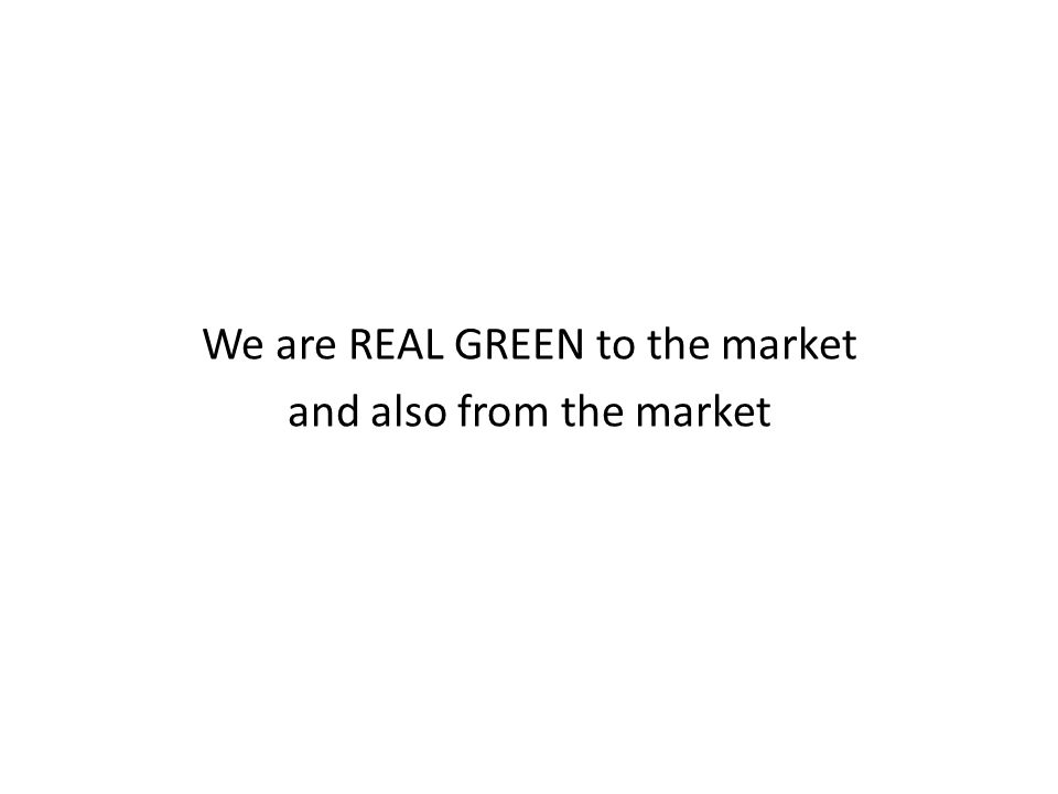 We are REAL GREEN to the market and also from the market