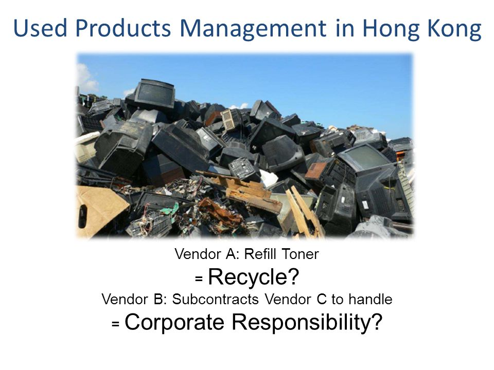 Used Products Management in Hong Kong Vendor A: Refill Toner = Recycle.