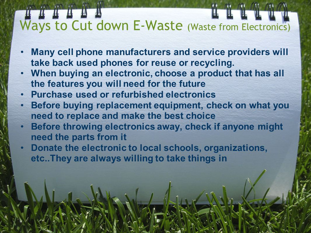 Ways to Cut down E-Waste (Waste from Electronics) Many cell phone manufacturers and service providers will take back used phones for reuse or recycling.
