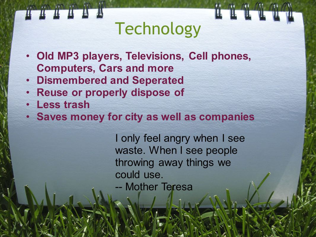 Technology I only feel angry when I see waste. When I see people throwing away things we could use.