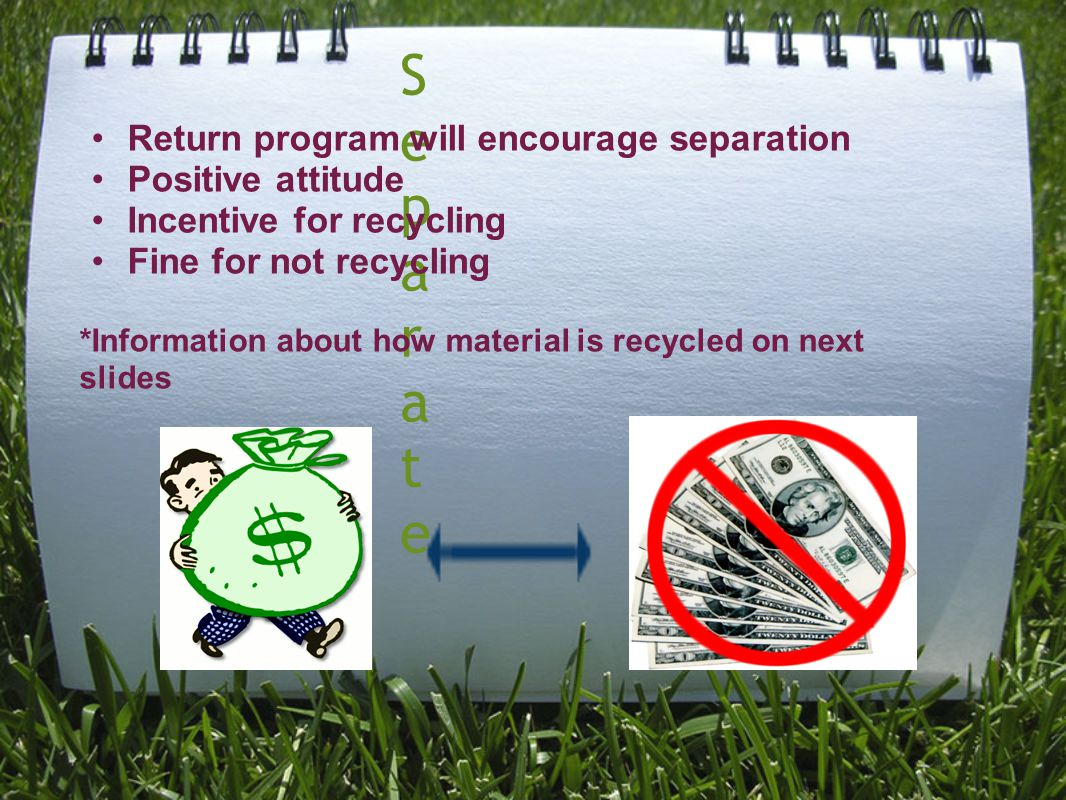 SeparateSeparate Return program will encourage separation Positive attitude Incentive for recycling Fine for not recycling *Information about how material is recycled on next slides