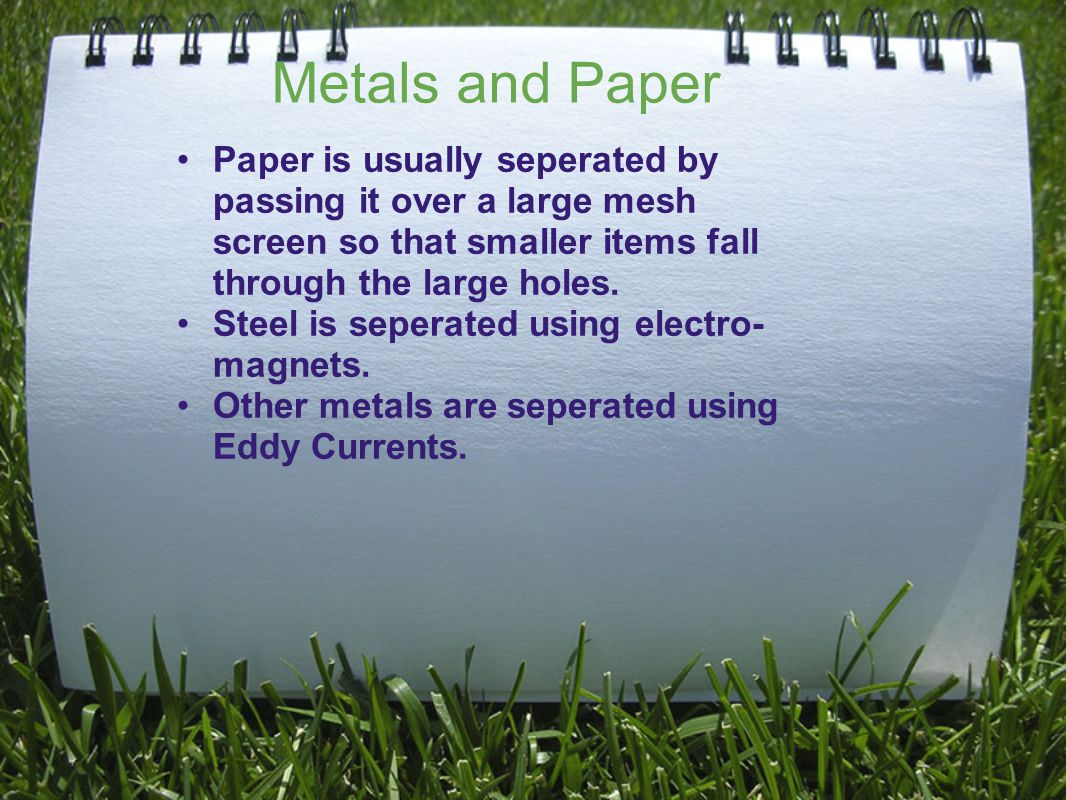 Metals and Paper Paper is usually seperated by passing it over a large mesh screen so that smaller items fall through the large holes.