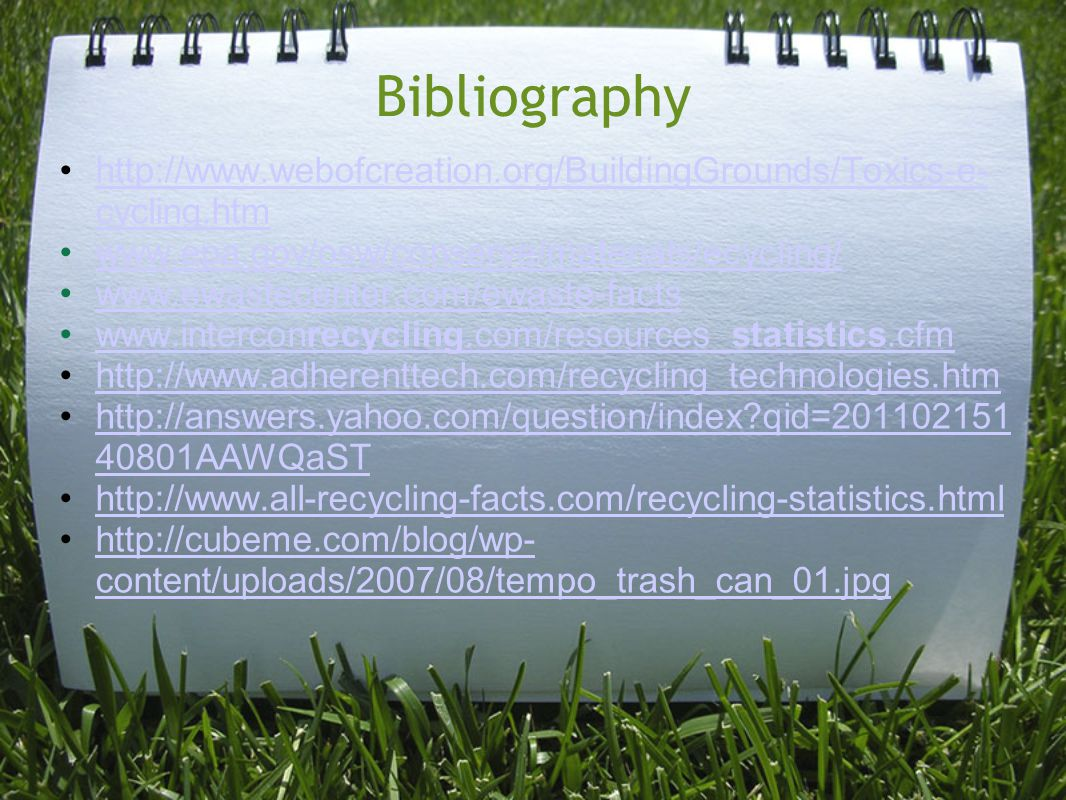 Bibliography http://www.webofcreation.org/BuildingGrounds/Toxics-e- cycling.htmhttp://www.webofcreation.org/BuildingGrounds/Toxics-e- cycling.htm www.epa.gov/osw/conserve/materials/ecycling/ www.ewastecenter.com/ewaste-facts www.interconrecycling.com/resources_statistics.cfmwww.interconrecycling.com/resources_statistics.cfm http://www.adherenttech.com/recycling_technologies.htm http://answers.yahoo.com/question/index?qid=201102151 40801AAWQaSThttp://answers.yahoo.com/question/index?qid=201102151 40801AAWQaST http://www.all-recycling-facts.com/recycling-statistics.html http://cubeme.com/blog/wp- content/uploads/2007/08/tempo_trash_can_01.jpghttp://cubeme.com/blog/wp- content/uploads/2007/08/tempo_trash_can_01.jpg