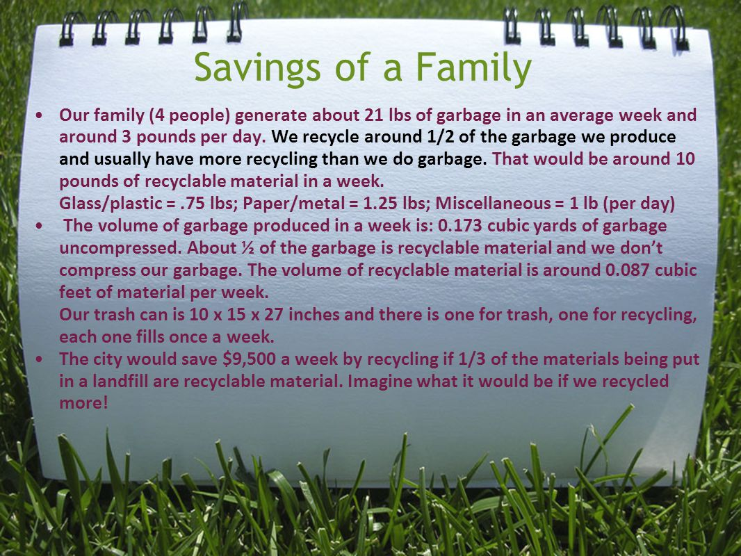 Savings of a Family Our family (4 people) generate about 21 lbs of garbage in an average week and around 3 pounds per day.
