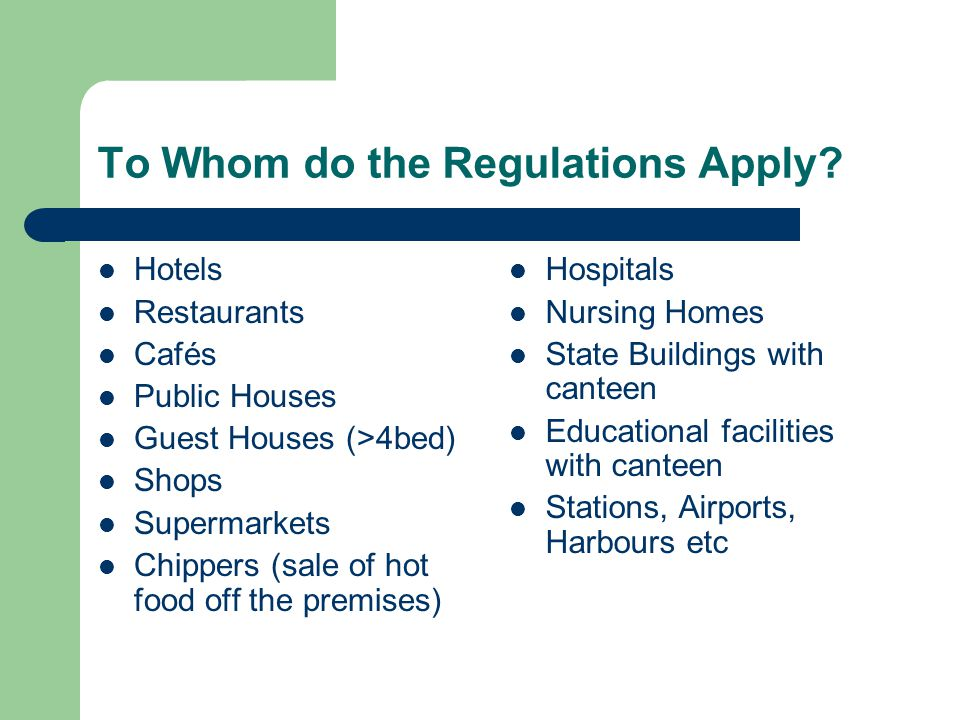 To Whom do the Regulations Apply? Hotels Restaurants Cafés Public Houses Guest Houses (>4bed) Shops Supermarkets Chippers (sale of hot food off the pr