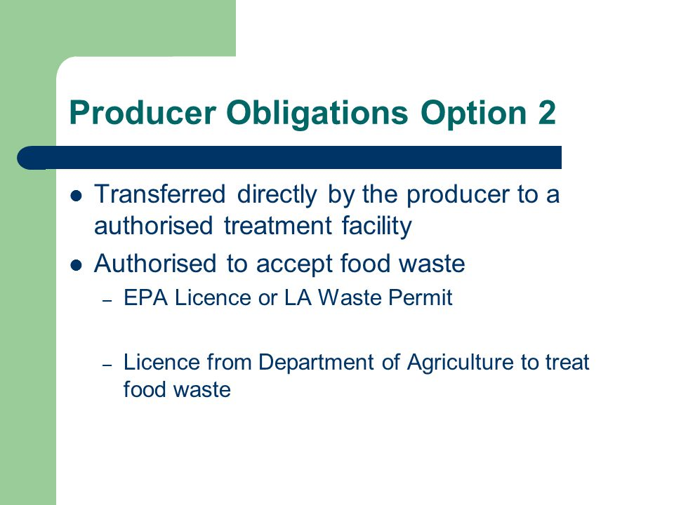 Producer Obligations Option 2 Transferred directly by the producer to a authorised treatment facility Authorised to accept food waste – EPA Licence or