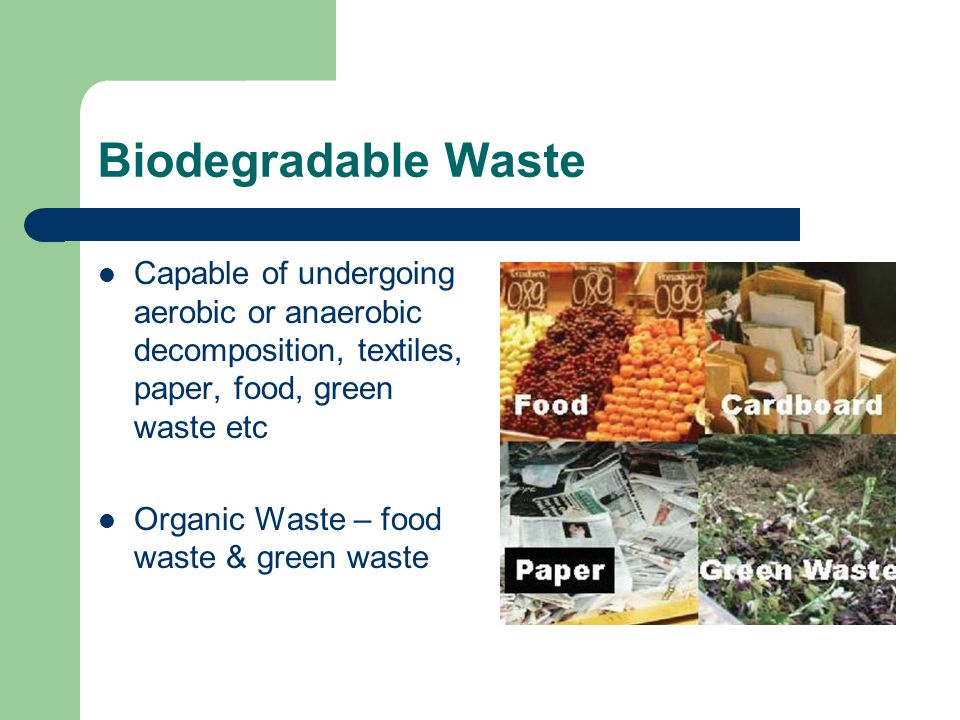 Biodegradable Waste Capable of undergoing aerobic or anaerobic decomposition, textiles, paper, food, green waste etc Organic Waste – food waste & gree