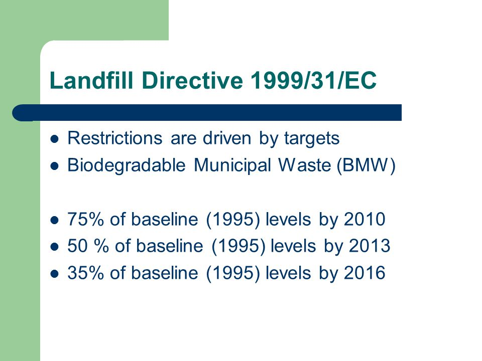 Landfill Directive 1999/31/EC Restrictions are driven by targets Biodegradable Municipal Waste (BMW) 75% of baseline (1995) levels by 2010 50 % of bas