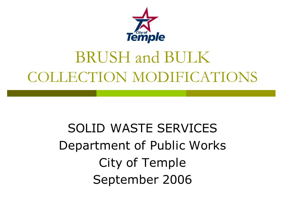 BRUSH and BULK COLLECTION MODIFICATIONS SOLID WASTE SERVICES Department of Public Works City of Temple September 2006