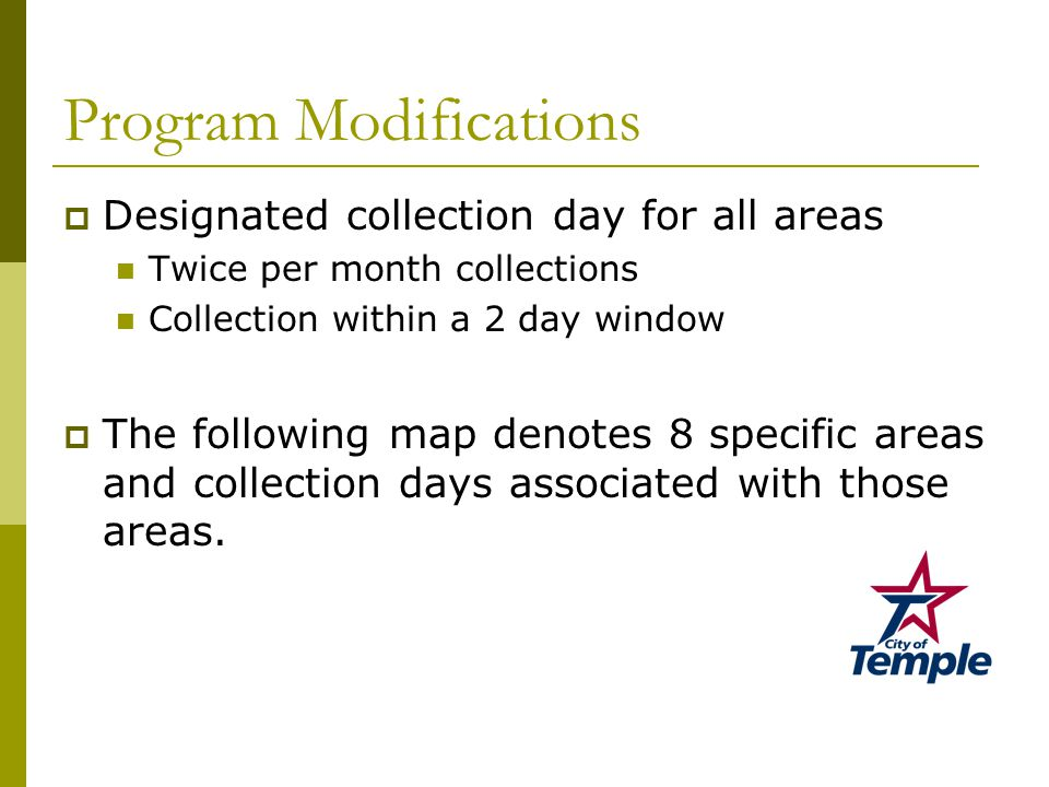 Program Modifications  Designated collection day for all areas Twice per month collections Collection within a 2 day window  The following map denotes 8 specific areas and collection days associated with those areas.