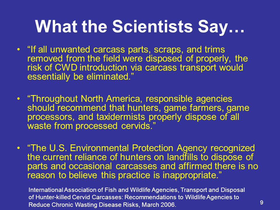 9 What the Scientists Say… If all unwanted carcass parts, scraps, and trims removed from the field were disposed of properly, the risk of CWD introduction via carcass transport would essentially be eliminated. Throughout North America, responsible agencies should recommend that hunters, game farmers, game processors, and taxidermists properly dispose of all waste from processed cervids. The U.S.