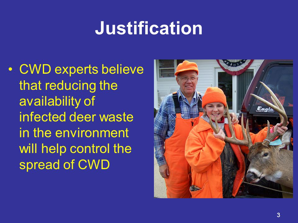 3 Justification CWD experts believe that reducing the availability of infected deer waste in the environment will help control the spread of CWD