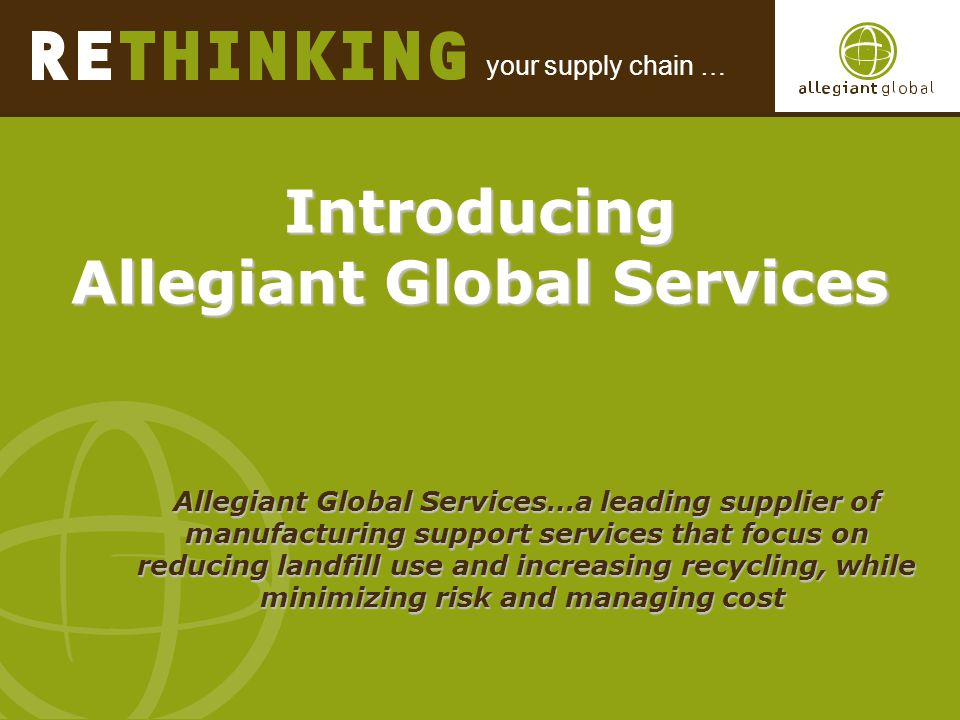 your supply chain … Introducing Allegiant Global Services Introducing Allegiant Global Services Allegiant Global Services…a leading supplier of manufacturing support services that focus on reducing landfill use and increasing recycling, while minimizing risk and managing cost Allegiant Global Services…a leading supplier of manufacturing support services that focus on reducing landfill use and increasing recycling, while minimizing risk and managing cost